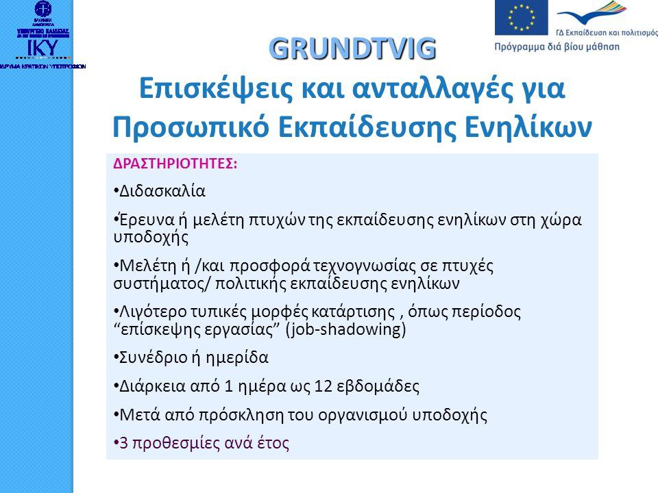 GRUNDTVIG Βοηθοί Εκπαιδευτές Άτομα που απασχολούνται ή που πρόκειται να απασχοληθούν στην εκπαίδευση ενηλίκων (τυπική, μη τυπική ή άτυπη εκπαίδευση ) Διάρκεια 13 έως 45 εβδομάδες Απευθείας επικοινωνία του υποψηφίου με τον οργανισμό υποδοχής Συμμετοχή σε διδακτικό ή διοικητικό έργο στην εκπαίδευση ενηλίκων