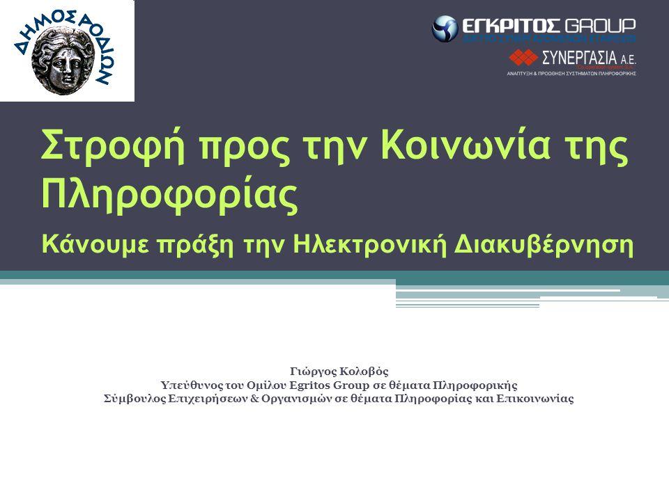 Στροφή προς την Κοινωνία της Πληροφορίας Κάνουμε πράξη την Ηλεκτρονική Διακυβέρνηση Γιώργος Κολοβός Υπεύθυνος του Ομίλου Egritos Group σε θέματα Πληροφορικής Σύμβουλος Επιχειρήσεων & Οργανισμών σε θέματα Πληροφορίας και Επικοινωνίας