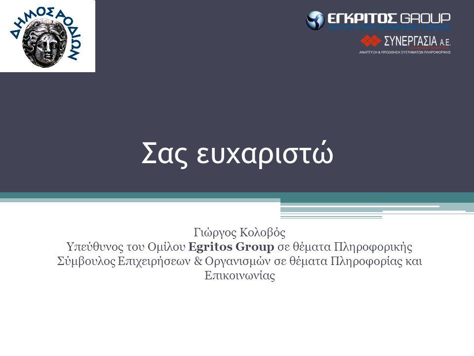 Σας ευχαριστώ Γιώργος Κολοβός Υπεύθυνος του Ομίλου Egritos Group σε θέματα Πληροφορικής Σύμβουλος Επιχειρήσεων & Οργανισμών σε θέματα Πληροφορίας και