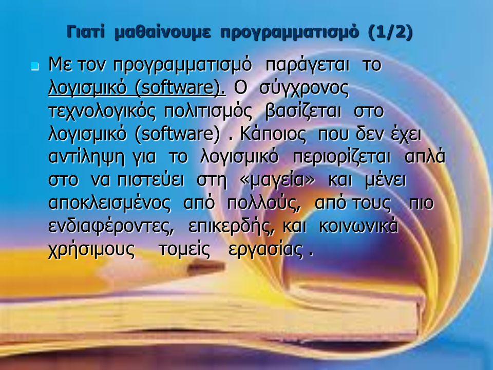 Γιατί μαθαίνουμε προγραμματισμό (1/2)  Με τον προγραμματισμό παράγεται το λογισμικό (software). Ο σύγχρονος τεχνολογικός πολιτισμός βασίζεται στο λογ