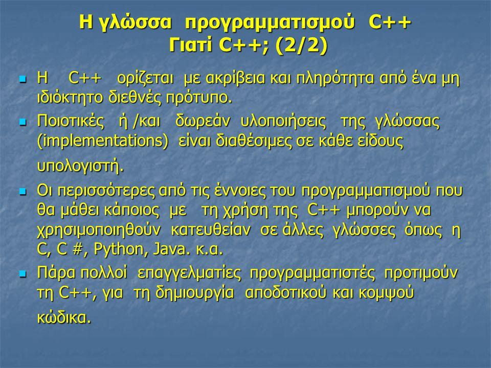 Η γλώσσα προγραμματισμού C++ Γιατί C++; (2/2)  Η C++ ορίζεται με ακρίβεια και πληρότητα από ένα μη ιδιόκτητο διεθνές πρότυπο.  Ποιοτικές ή /και δωρε