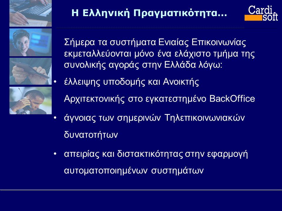 Η Ελληνική Πραγματικότητα… Σήμερα τα συστήματα Ενιαίας Επικοινωνίας εκμεταλλεύονται μόνο ένα ελάχιστο τμήμα της συνολικής αγοράς στην Ελλάδα λόγω: •έλλειψης υποδομής και Ανοικτής Αρχιτεκτονικής στο εγκατεστημένο BackOffice •άγνοιας των σημερινών Τηλεπικοινωνιακών δυνατοτήτων •απειρίας και διστακτικότητας στην εφαρμογή αυτοματοποιημένων συστημάτων