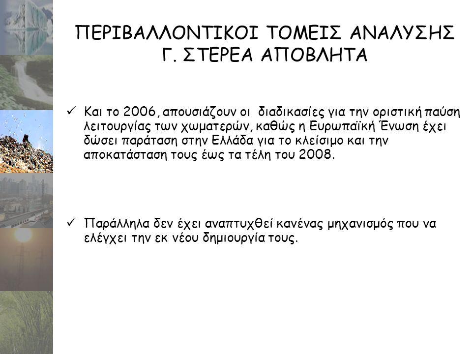 ΠΕΡΙΒΑΛΛΟΝΤΙΚΟΙ ΤΟΜΕΙΣ ΑΝΑΛΥΣΗΣ Γ. ΣΤΕΡΕΑ ΑΠΟΒΛΗΤΑ  Και το 2006, απουσιάζουν οι διαδικασίες για την οριστική παύση λειτουργίας των χωματερών, καθώς η