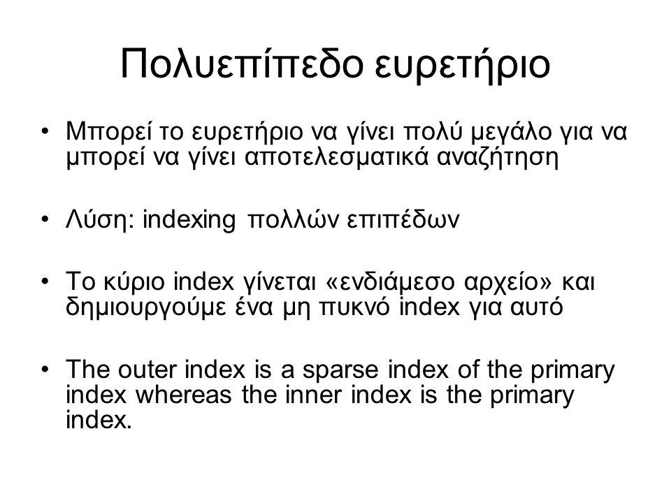 Πολυεπίπεδο ευρετήριο •Μπορεί το ευρετήριο να γίνει πολύ μεγάλο για να μπορεί να γίνει αποτελεσματικά αναζήτηση •Λύση: indexing πολλών επιπέδων •Το κύριο index γίνεται «ενδιάμεσο αρχείο» και δημιουργούμε ένα μη πυκνό index για αυτό •The outer index is a sparse index of the primary index whereas the inner index is the primary index.