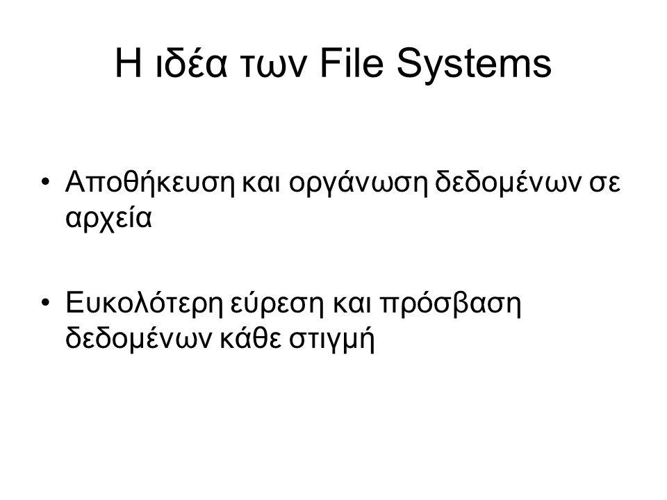 Η ιδέα των File Systems •Αποθήκευση και οργάνωση δεδομένων σε αρχεία •Ευκολότερη εύρεση και πρόσβαση δεδομένων κάθε στιγμή