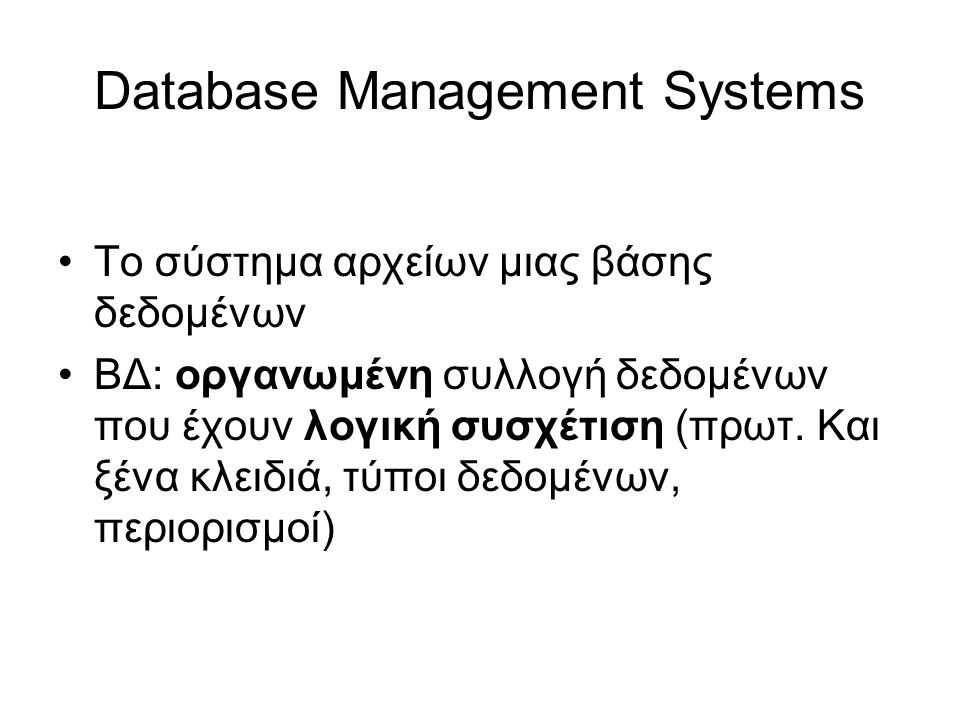 Database Management Systems •Το σύστημα αρχείων μιας βάσης δεδομένων •ΒΔ: οργανωμένη συλλογή δεδομένων που έχουν λογική συσχέτιση (πρωτ.
