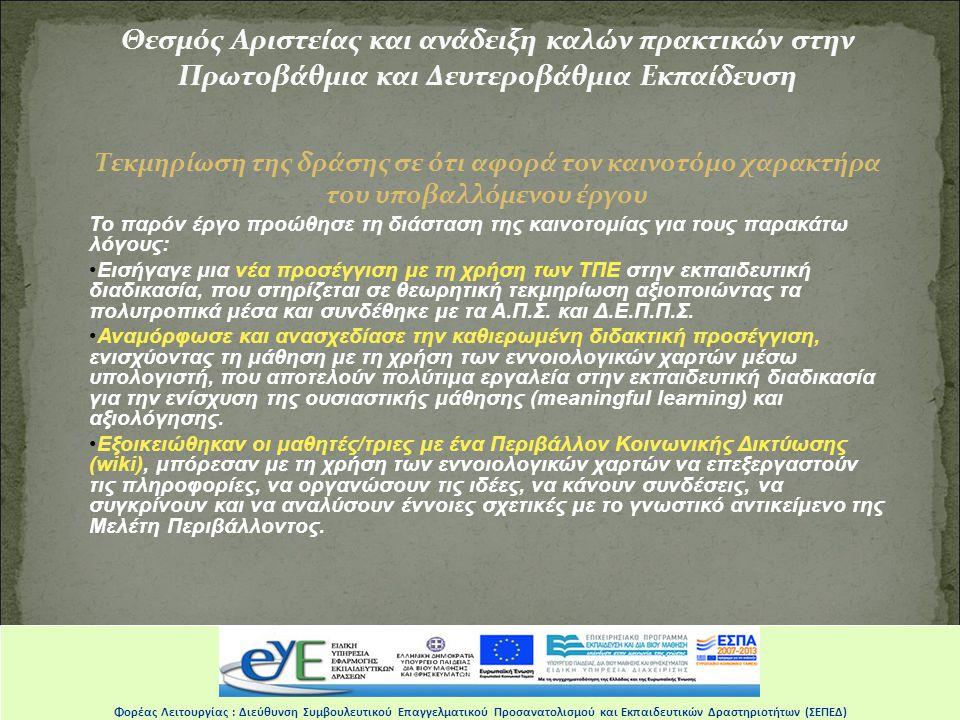 Θεσμός Αριστείας και ανάδειξη καλών πρακτικών στην Πρωτοβάθμια και Δευτεροβάθμια Εκπαίδευση Τεκμηρίωση της δράσης σε ότι αφορά τον καινοτόμο χαρακτήρα του υποβαλλόμενου έργου Το παρόν έργο προώθησε τη διάσταση της καινοτομίας για τους παρακάτω λόγους: •Εισήγαγε μια νέα προσέγγιση με τη χρήση των ΤΠΕ στην εκπαιδευτική διαδικασία, που στηρίζεται σε θεωρητική τεκμηρίωση αξιοποιώντας τα πολυτροπικά μέσα και συνδέθηκε με τα Α.Π.Σ.