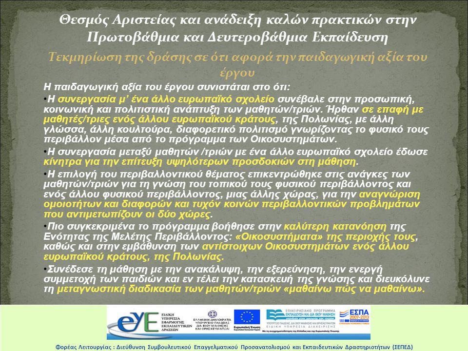 Θεσμός Αριστείας και ανάδειξη καλών πρακτικών στην Πρωτοβάθμια και Δευτεροβάθμια Εκπαίδευση Τεκμηρίωση της δράσης σε ότι αφορά την παιδαγωγική αξία του έργου Η παιδαγωγική αξία του έργου συνιστάται στο ότι: •Η συνεργασία μ' ένα άλλο ευρωπαϊκό σχολείο συνέβαλε στην προσωπική, κοινωνική και πολιτιστική ανάπτυξη των μαθητών/τριών.