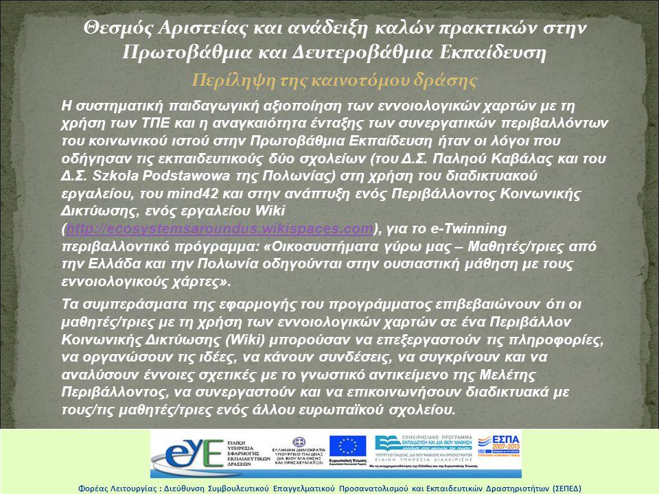Θεσμός Αριστείας και ανάδειξη καλών πρακτικών στην Πρωτοβάθμια και Δευτεροβάθμια Εκπαίδευση Περίληψη της καινοτόμου δράσης H συστηματική παιδαγωγική αξιοποίηση των εννοιολογικών χαρτών με τη χρήση των ΤΠΕ και η αναγκαιότητα ένταξης των συνεργατικών περιβαλλόντων του κοινωνικού ιστού στην Πρωτοβάθμια Εκπαίδευση ήταν οι λόγοι που οδήγησαν τις εκπαιδευτικούς δύο σχολείων (του Δ.Σ.