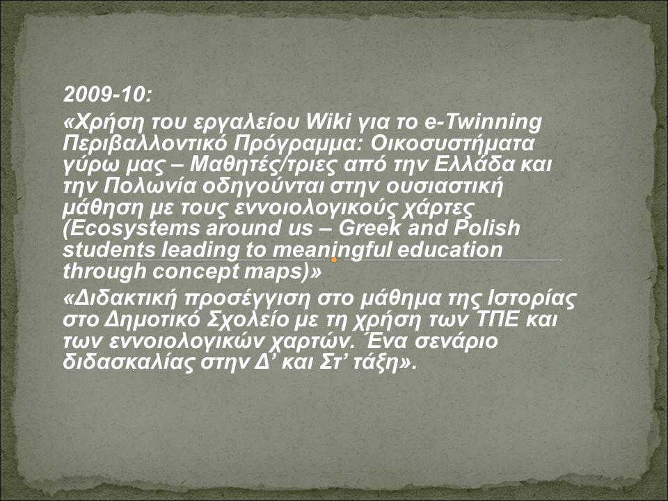 2009-10: «Χρήση του εργαλείου Wiki για το e-Twinning Περιβαλλοντικό Πρόγραμμα: Οικοσυστήματα γύρω μας – Μαθητές/τριες από την Ελλάδα και την Πολωνία οδηγούνται στην ουσιαστική μάθηση με τους εννοιολογικούς χάρτες (Ecosystems around us – Greek and Polish students leading to meaningful education through concept maps)» «Διδακτική προσέγγιση στo μάθημα της Ιστορίας στο Δημοτικό Σχολείο με τη χρήση των ΤΠΕ και των εννοιολογικών χαρτών.