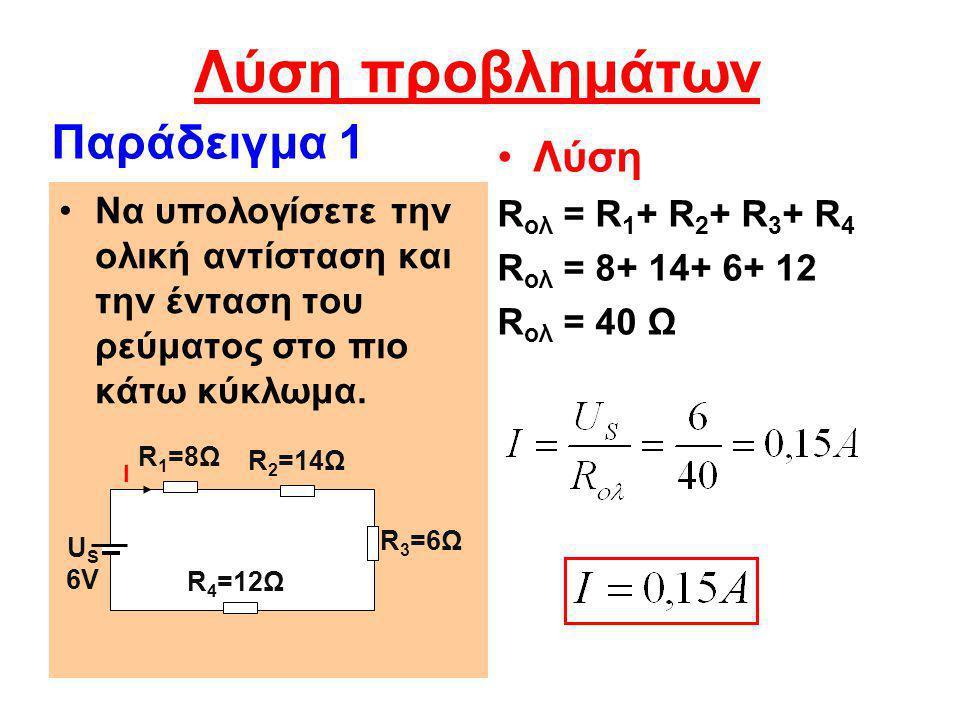 Λύση προβλημάτων •Λύση R ολ = R 1 + R 2 + R 3 + R 4 R ολ = 8+ 14+ 6+ 12 R ολ = 40 Ω •Να υπολογίσετε την ολική αντίσταση και την ένταση του ρεύματος στ