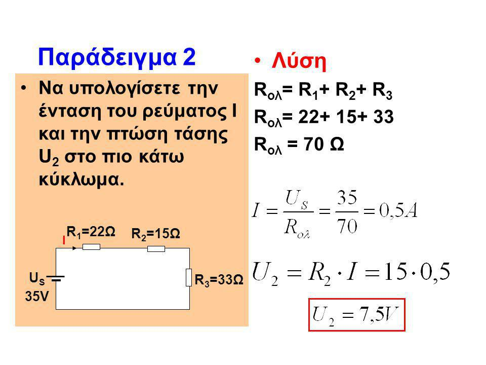 •Να υπολογίσετε την ένταση του ρεύματος Ι και την πτώση τάσης U 2 στο πιο κάτω κύκλωμα. Παράδειγμα 2 •Λύση R ολ = R 1 + R 2 + R 3 R ολ = 22+ 15+ 33 R