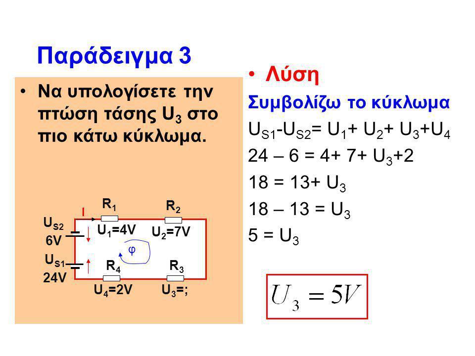 •Να υπολογίσετε την πτώση τάσης U 3 στο πιο κάτω κύκλωμα. Παράδειγμα 3 •Λύση Συμβολίζω το κύκλωμα U S1 -U S2 = U 1 + U 2 + U 3 +U 4 24 – 6 = 4+ 7+ U 3