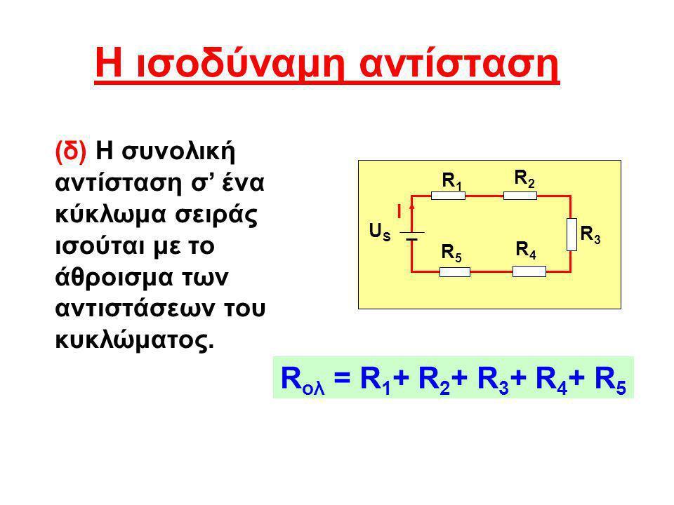 H ισοδύναμη αντίσταση (δ) Η συνολική αντίσταση σ' ένα κύκλωμα σειράς ισούται με το άθροισμα των αντιστάσεων του κυκλώματος. R ολ = R 1 + R 2 + R 3 + R