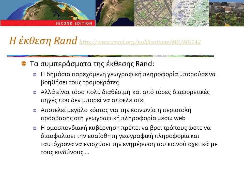 Η έκθεση Rand http://www.rand.org/publications/MG/MG142 http://www.rand.org/publications/MG/MG142 Τα συμπεράσματα της έκθεσης Rand: Η δημόσια παρεχόμενη γεωγραφική πληροφορία μπορούσε να βοηθήσει τους τρομοκράτες Αλλά είναι τόσο πολύ διαθέσιμη και από τόσες διαφορετικές πηγές που δεν μπορεί να αποκλειστεί Αποτελεί μεγάλο κόστος για την κοινωνία η περιστολή πρόσβασης στη γεωγραφική πληροφορία μέσω web Η ομοσπονδιακή κυβέρνηση πρέπει να βρει τρόπους ώστε να διασφαλίσει την ευαίσθητη γεωγραφική πληροφορία και ταυτόχρονα να ενισχύσει την ενημέρωση του κοινού σχετικά με τους κινδύνους …