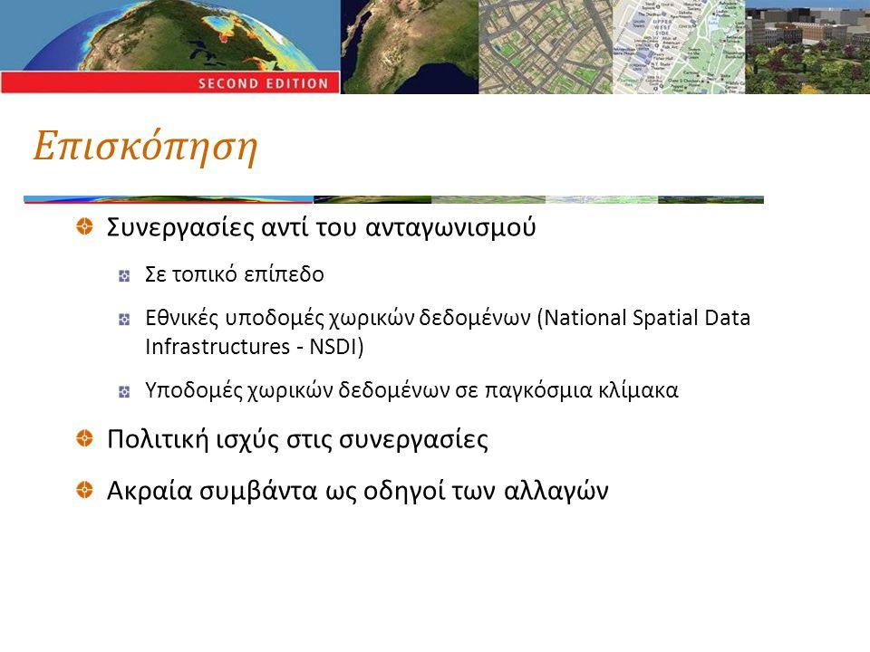 Επισκόπηση Συνεργασίες αντί του ανταγωνισμού Σε τοπικό επίπεδο Εθνικές υποδομές χωρικών δεδομένων (National Spatial Data Infrastructures - NSDI) Υποδομές χωρικών δεδομένων σε παγκόσμια κλίμακα Πολιτική ισχύς στις συνεργασίες Ακραία συμβάντα ως οδηγοί των αλλαγών