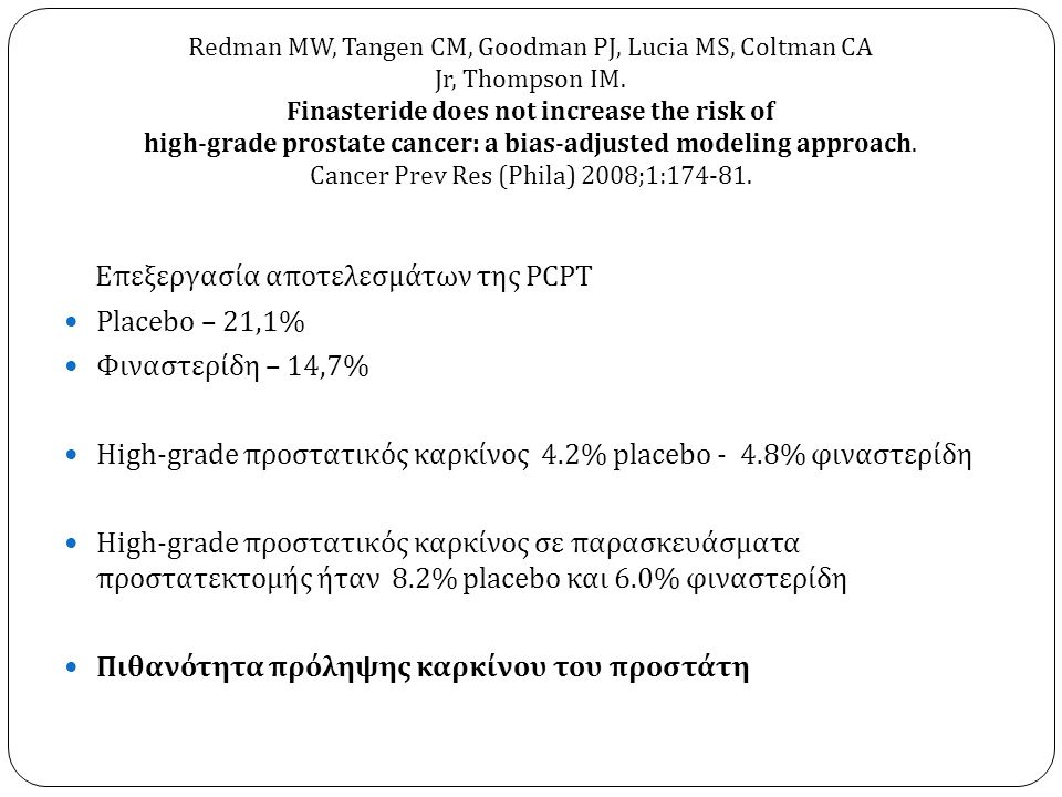 Επεξεργασία αποτελεσμάτων της PCPT  Placebo – 21,1%  Φιναστερίδη – 14,7%  High-grade προστατικός καρκίνος 4.2% placebo - 4.8% φιναστερίδη  High-grade προστατικός καρκίνος σε παρασκευάσματα προστατεκτομής ήταν 8.2% placebo και 6.0% φιναστερίδη  Πιθανότητα πρόληψης καρκίνου του προστάτη Redman MW, Tangen CM, Goodman PJ, Lucia MS, Coltman CA Jr, Thompson IM.