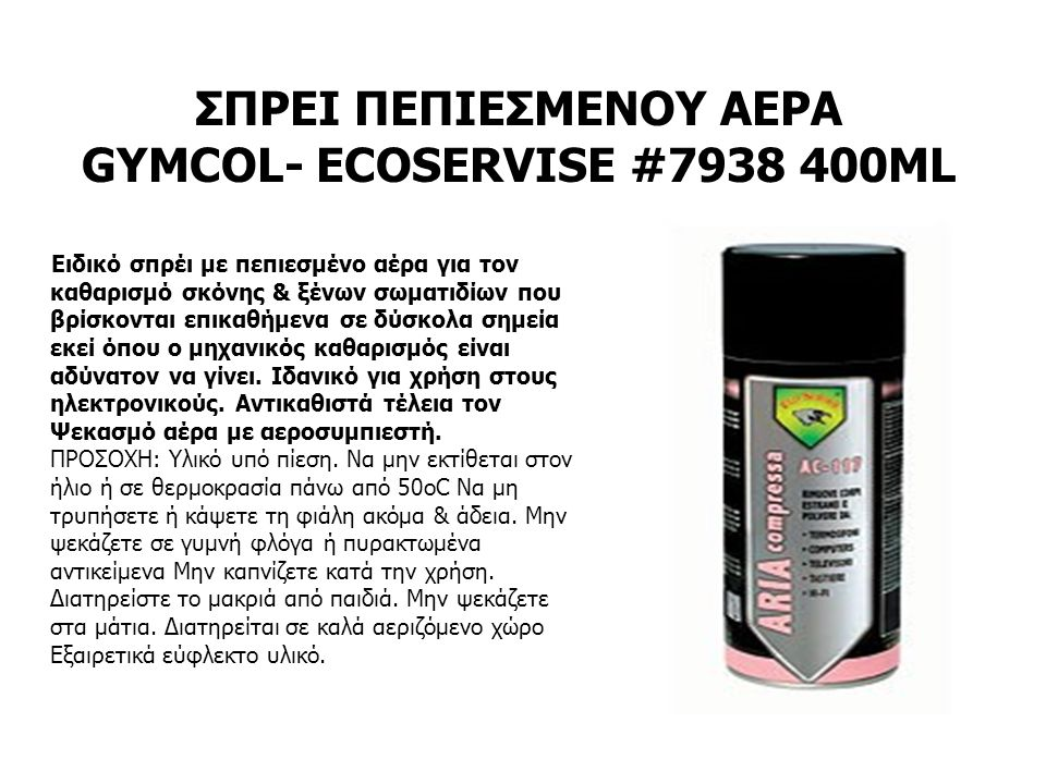 ΣΠΡΕΙ ΠΕΠΙΕΣΜΕΝΟΥ ΑΕΡΑ GYMCOL- ECOSERVISE #7938 400ML Ειδικό σπρέι με πεπιεσμένο αέρα για τον καθαρισμό σκόνης & ξένων σωματιδίων που βρίσκονται επικαθήμενα σε δύσκολα σημεία εκεί όπου ο μηχανικός καθαρισμός είναι αδύνατον να γίνει.