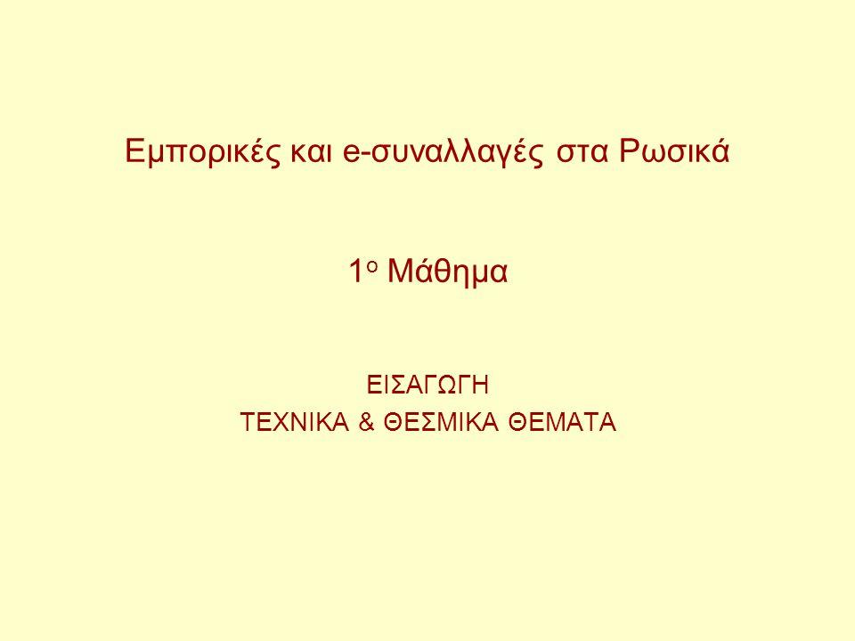 Εμπορικές και e-συναλλαγές στα Ρωσικά 1 ο Μάθημα ΕΙΣΑΓΩΓΗ ΤΕΧΝΙΚΑ & ΘΕΣΜΙΚΑ ΘΕΜΑΤΑ