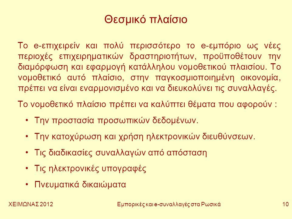 ΧΕΙΜΩΝΑΣ 2012 Εμπορικές και e-συναλλαγές στα Ρωσικά 10 Θεσμικό πλαίσιο Το e-επιχειρείν και πολύ περισσότερο το e-εμπόριο ως νέες περιοχές επιχειρηματικών δραστηριοτήτων, προϋποθέτουν την διαμόρφωση και εφαρμογή κατάλληλου νομοθετικού πλαισίου.
