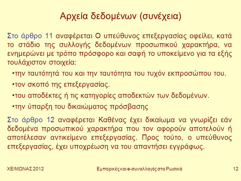 ΧΕΙΜΩΝΑΣ 2012 Εμπορικές και e-συναλλαγές στα Ρωσικά 12 Αρχεία δεδομένων (συνέχεια) Στο άρθρο 11 αναφέρεται Ο υπεύθυνος επεξεργασίας οφείλει, κατά το στάδιο της συλλογής δεδομένων προσωπικού χαρακτήρα, να ενημερώνει με τρόπο πρόσφορο και σαφή το υποκείμενο για τα εξής τουλάχιστον στοιχεία: •την ταυτότητά του και την ταυτότητα του τυχόν εκπροσώπου του.