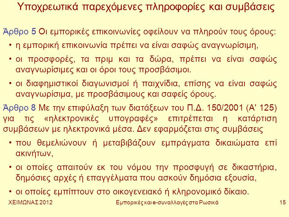 ΧΕΙΜΩΝΑΣ 2012 Εμπορικές και e-συναλλαγές στα Ρωσικά 15 Υποχρεωτικά παρεχόμενες πληροφορίες και συμβάσεις Άρθρο 5 Οι εμπορικές επικοινωνίες οφείλουν να πληρούν τους όρους: •η εμπορική επικοινωνία πρέπει να είναι σαφώς αναγνωρίσιμη, •οι προσφορές, τα πριμ και τα δώρα, πρέπει να είναι σαφώς αναγνωρίσιμες και οι όροι τους προσβάσιμοι.