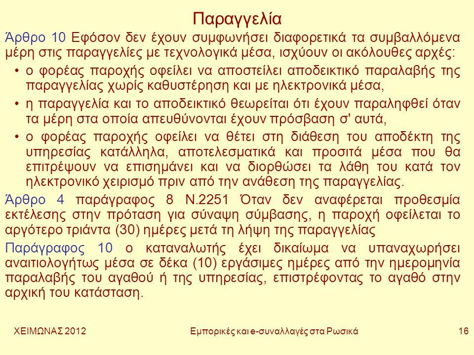 ΧΕΙΜΩΝΑΣ 2012 Εμπορικές και e-συναλλαγές στα Ρωσικά 16 Παραγγελία Άρθρο 10 Εφόσον δεν έχουν συμφωνήσει διαφορετικά τα συμβαλλόμενα μέρη στις παραγγελίες με τεχνολογικά μέσα, ισχύουν οι ακόλουθες αρχές: •ο φορέας παροχής οφείλει να αποστείλει αποδεικτικό παραλαβής της παραγγελίας χωρίς καθυστέρηση και με ηλεκτρονικά μέσα, •η παραγγελία και το αποδεικτικό θεωρείται ότι έχουν παραληφθεί όταν τα μέρη στα οποία απευθύνονται έχουν πρόσβαση σ αυτά, •ο φορέας παροχής οφείλει να θέτει στη διάθεση του αποδέκτη της υπηρεσίας κατάλληλα, αποτελεσματικά και προσιτά μέσα που θα επιτρέψουν να επισημάνει και να διορθώσει τα λάθη του κατά τον ηλεκτρονικό χειρισμό πριν από την ανάθεση της παραγγελίας.