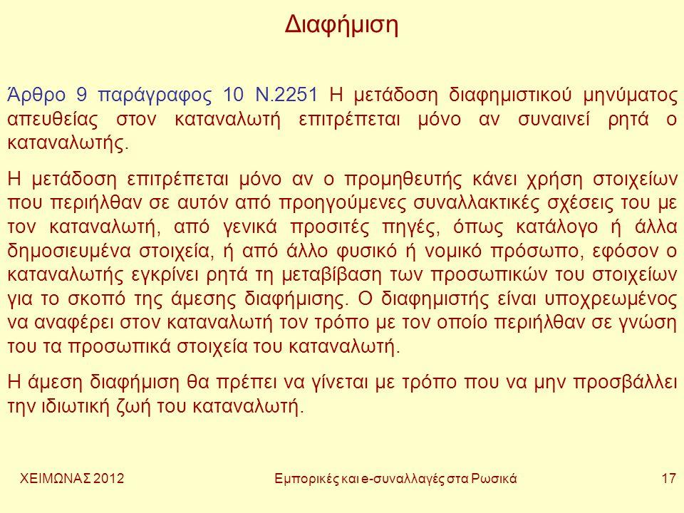ΧΕΙΜΩΝΑΣ 2012 Εμπορικές και e-συναλλαγές στα Ρωσικά 17 Διαφήμιση Άρθρο 9 παράγραφος 10 Ν.2251 Η μετάδοση διαφημιστικού μηνύματος απευθείας στον καταναλωτή επιτρέπεται μόνο αν συναινεί ρητά ο καταναλωτής.