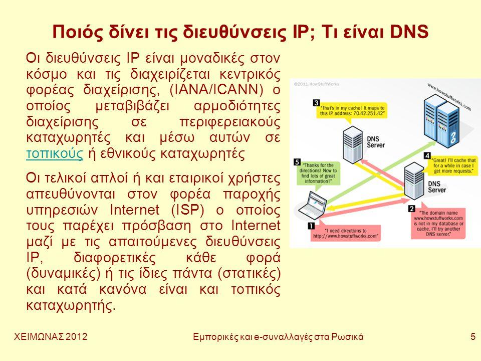 ΧΕΙΜΩΝΑΣ 2012 Εμπορικές και e-συναλλαγές στα Ρωσικά 5 Ποιός δίνει τις διευθύνσεις IP; Τι είναι DNS Οι διευθύνσεις IP είναι μοναδικές στον κόσμο και τις διαχειρίζεται κεντρικός φορέας διαχείρισης, (IANA/ICANN) ο οποίος μεταβιβάζει αρμοδιότητες διαχείρισης σε περιφερειακούς καταχωρητές και μέσω αυτών σε τοπικούς ή εθνικούς καταχωρητές τοπικούς Οι τελικοί απλοί ή και εταιρικοί χρήστες απευθύνονται στον φορέα παροχής υπηρεσιών Internet (ISP) ο οποίος τους παρέχει πρόσβαση στο Internet μαζί με τις απαιτούμενες διευθύνσεις IP, διαφορετικές κάθε φορά (δυναμικές) ή τις ίδιες πάντα (στατικές) και κατά κανόνα είναι και τοπικός καταχωρητής.