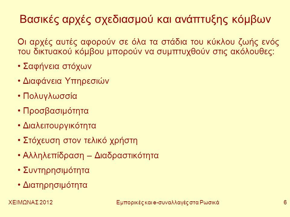 ΧΕΙΜΩΝΑΣ 2012 Εμπορικές και e-συναλλαγές στα Ρωσικά 6 Βασικές αρχές σχεδιασμού και ανάπτυξης κόμβων Οι αρχές αυτές αφορούν σε όλα τα στάδια του κύκλου ζωής ενός του δικτυακού κόμβου μπορούν να συμπτυχθούν στις ακόλουθες: • Σαφήνεια στόχων • Διαφάνεια Υπηρεσιών • Πολυγλωσσία • Προσβασιμότητα • Διαλειτουργικότητα • Στόχευση στον τελικό χρήστη • Αλληλεπίδραση – Διαδραστικότητα • Συντηρησιμότητα • Διατηρησιμότητα