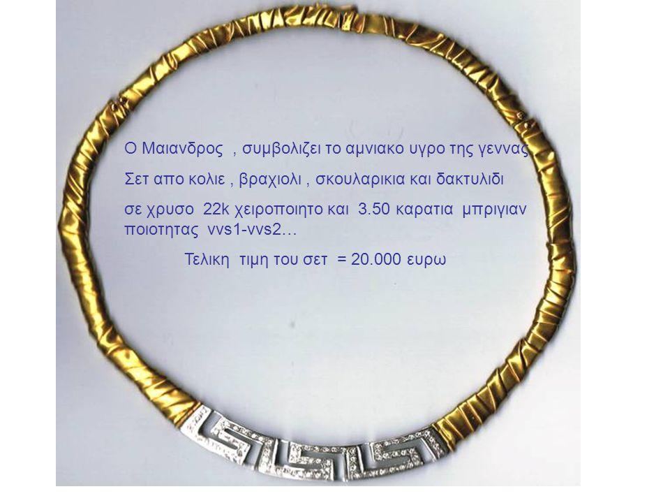 Ο Μαιανδρος, συμβολιζει το αμνιακο υγρο της γεννας Σετ απο κολιε, βραχιολι, σκουλαρικια και δακτυλιδι σε χρυσο 22k χειροποιητο και 3.50 καρατια μπριγιαν ποιοτητας vvs1-vvs2… Τελικη τιμη του σετ = 20.000 ευρω