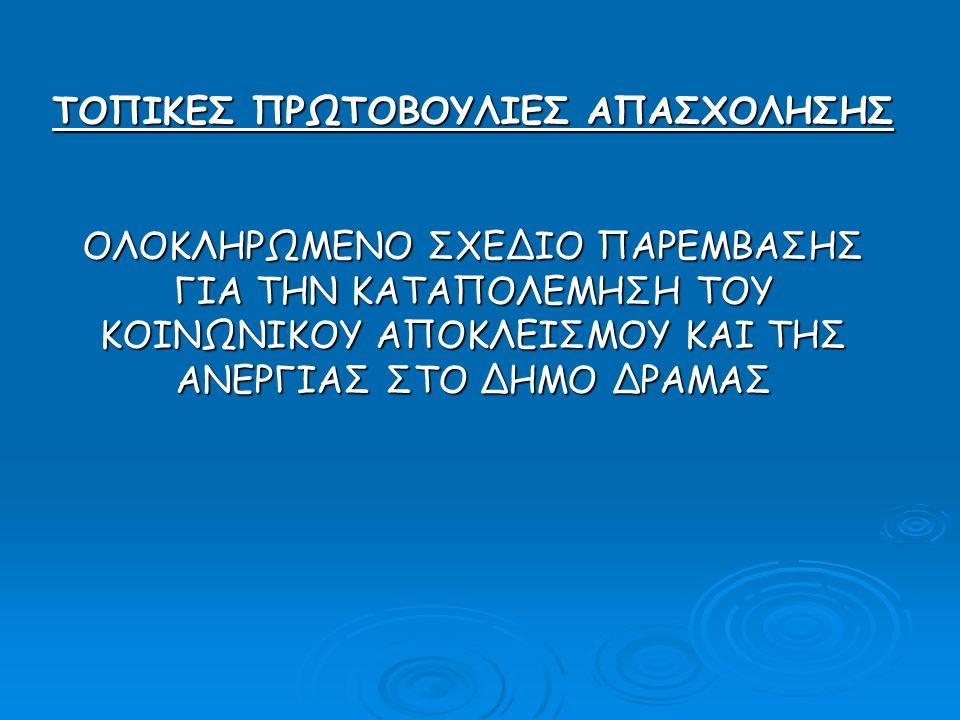 ΤΟΠΙΚΕΣ ΠΡΩΤΟΒΟΥΛΙΕΣ ΑΠΑΣΧΟΛΗΣΗΣ ΟΛΟΚΛΗΡΩΜΕΝΟ ΣΧΕΔΙΟ ΠΑΡΕΜΒΑΣΗΣ ΓΙΑ ΤΗΝ ΚΑΤΑΠΟΛΕΜΗΣΗ ΤΟΥ ΚΟΙΝΩΝΙΚΟΥ ΑΠΟΚΛΕΙΣΜΟΥ ΚΑΙ ΤΗΣ ΑΝΕΡΓΙΑΣ ΣΤΟ ΔΗΜΟ ΔΡΑΜΑΣ