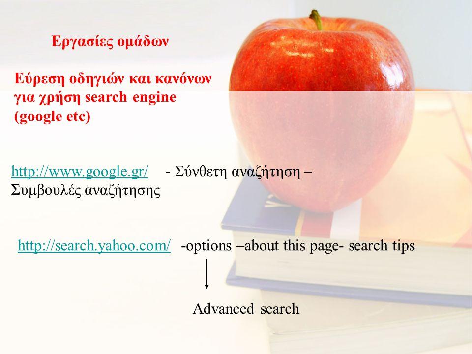 Εργασίες ομάδων Εύρεση οδηγιών και κανόνων για χρήση search engine (google etc) http://www.google.gr/http://www.google.gr/ - Σύνθετη αναζήτηση – Συμβουλές αναζήτησης http://search.yahoo.com/http://search.yahoo.com/ -options –about this page- search tips Advanced search