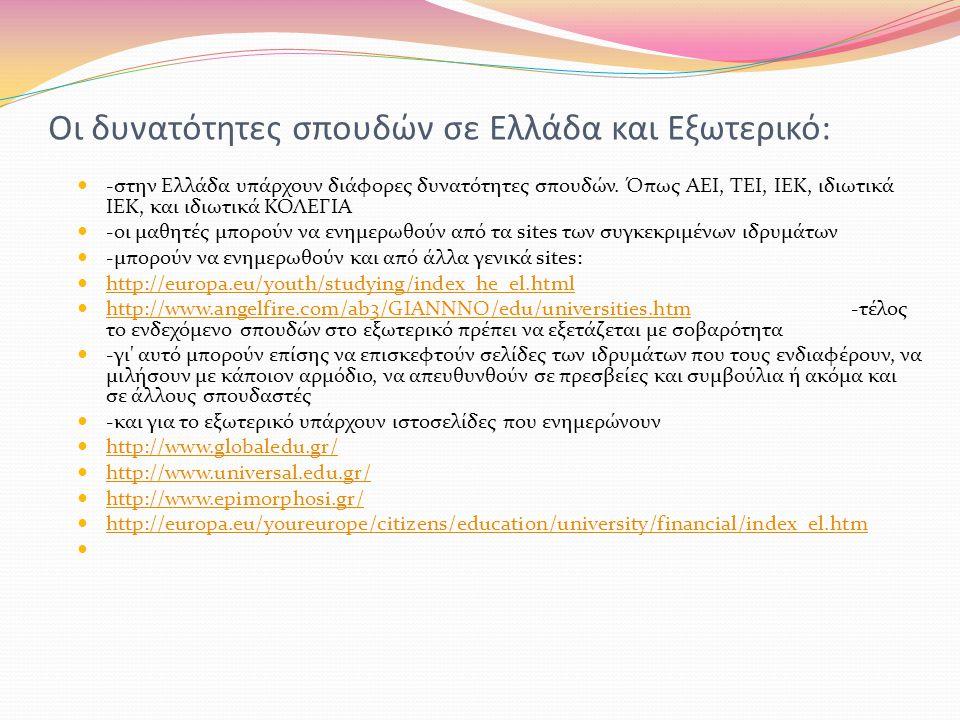Οι δυνατότητες σπουδών σε Ελλάδα και Εξωτερικό:  -στην Ελλάδα υπάρχουν διάφορες δυνατότητες σπουδών. Όπως ΑΕΙ, ΤΕΙ, ΙΕΚ, ιδιωτικά ΙΕΚ, και ιδιωτικά Κ