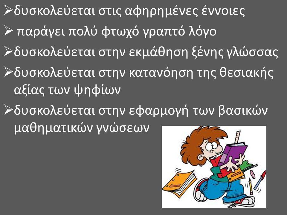  δυσκολεύεται στις αφηρημένες έννοιες  παράγει πολύ φτωχό γραπτό λόγο  δυσκολεύεται στην εκμάθηση ξένης γλώσσας  δυσκολεύεται στην κατανόηση της θ
