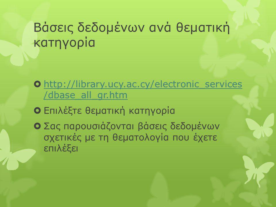 Βάσεις δεδομένων ανά θεματική κατηγορία  http://library.ucy.ac.cy/electronic_services /dbase_all_gr.htm http://library.ucy.ac.cy/electronic_services /dbase_all_gr.htm  Επιλέξτε θεματική κατηγορία  Σας παρουσιάζονται βάσεις δεδομένων σχετικές με τη θεματολογία που έχετε επιλέξει