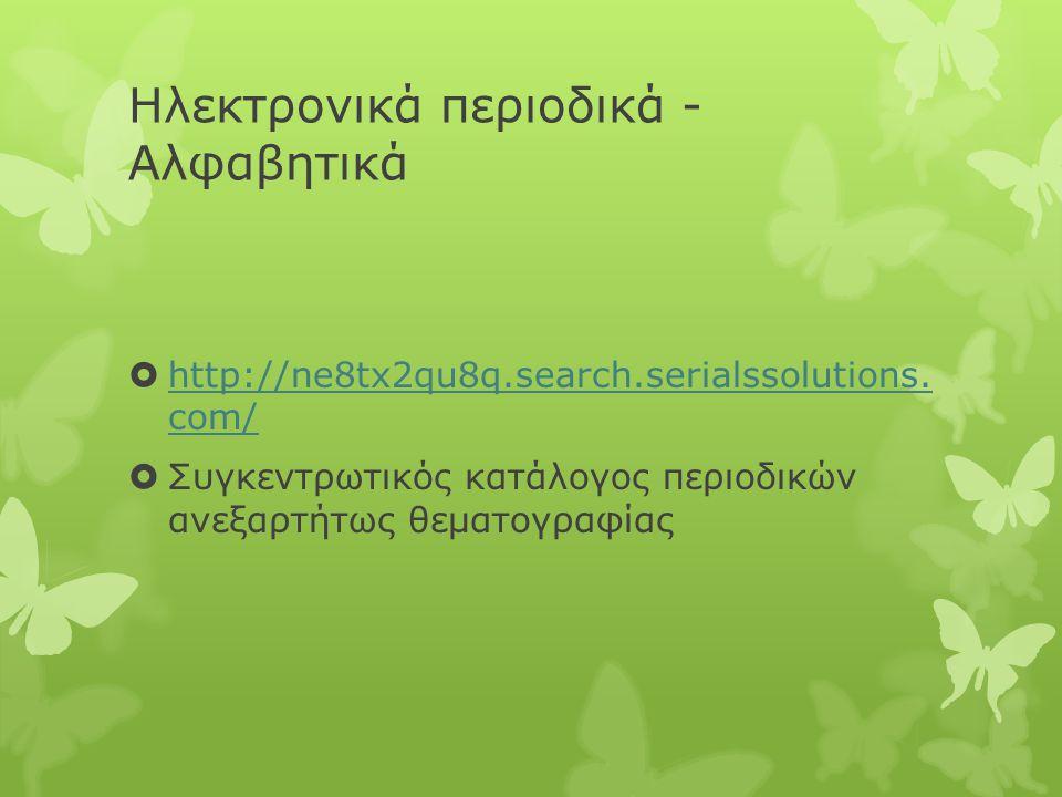 Ηλεκτρονικά περιοδικά - Αλφαβητικά  http://ne8tx2qu8q.search.serialssolutions.
