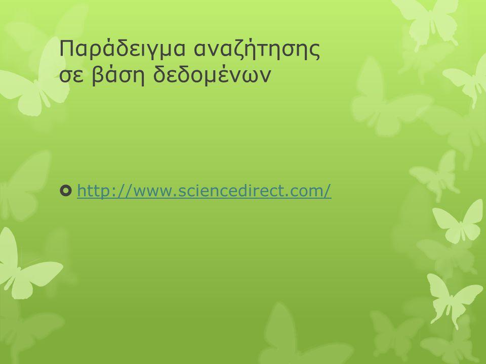 Παράδειγμα αναζήτησης σε βάση δεδομένων  http://www.sciencedirect.com/ http://www.sciencedirect.com/