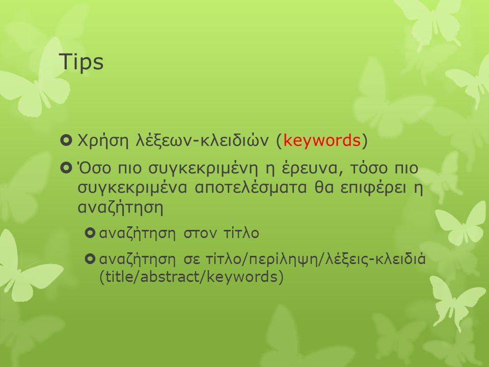 Tips  Χρήση λέξεων-κλειδιών (keywords)  Όσο πιο συγκεκριμένη η έρευνα, τόσο πιο συγκεκριμένα αποτελέσματα θα επιφέρει η αναζήτηση  αναζήτηση στον τίτλο  αναζήτηση σε τίτλο/περίληψη/λέξεις-κλειδιά (title/abstract/keywords)