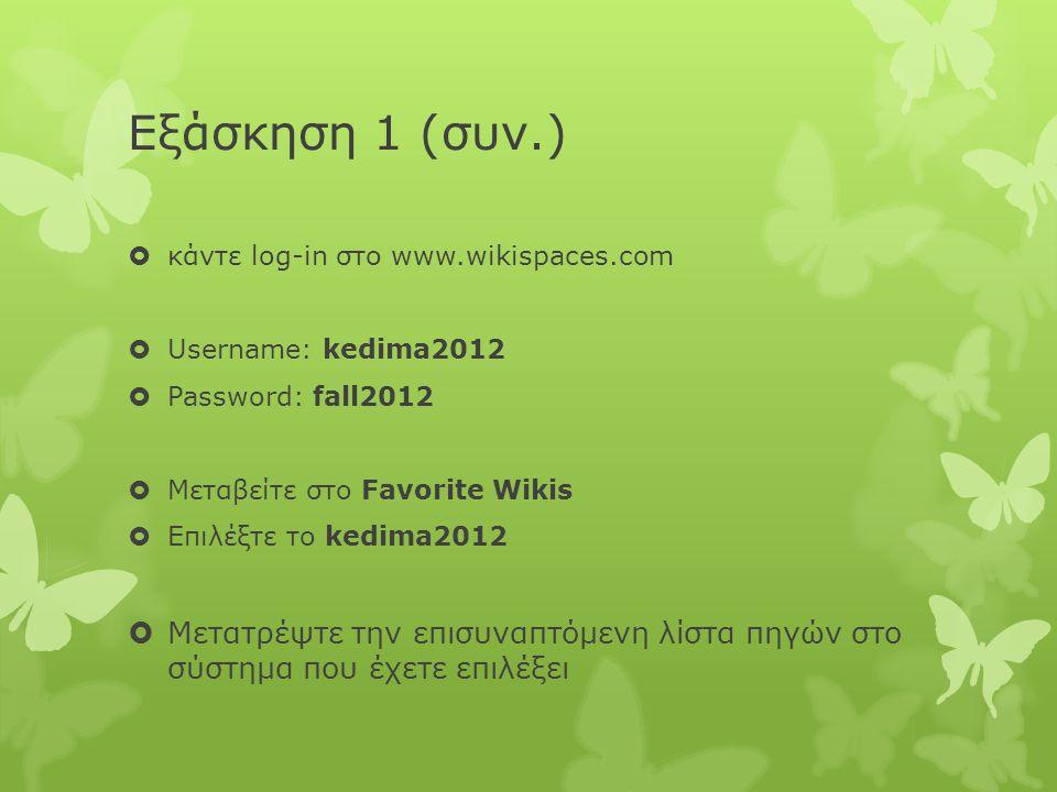 Εξάσκηση 1 (συν.)  κάντε log-in στο www.wikispaces.com  Username: kedima2012  Password: fall2012  Μεταβείτε στο Favorite Wikis  Επιλέξτε το kedima2012  Μετατρέψτε την επισυναπτόμενη λίστα πηγών στο σύστημα που έχετε επιλέξει