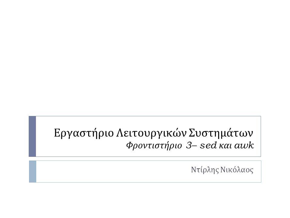 Εργαστήριο Λειτουργικών Συστημάτων Φροντιστήριο 3– sed και awk Ντίρλης Νικόλαος