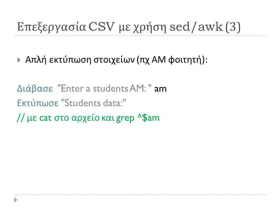 Επεξεργασία CSV με χρήση sed/awk (3)  Απλή εκτύπωση στοιχείων ( πχ ΑΜ φοιτητή ): Διάβασε Enter a students AM: am Εκτύπωσε Students data: // με cat στο αρχείο και grep ^$am