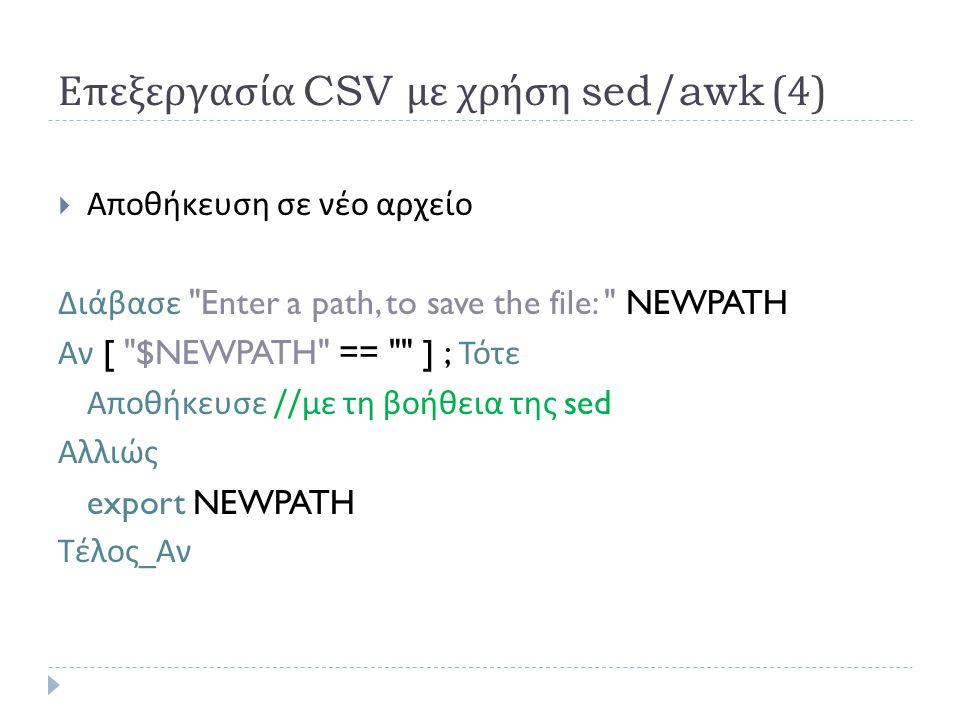 Επεξεργασία CSV με χρήση sed/awk (4)  Αποθήκευση σε νέο αρχείο Διάβασε Enter a path, to save the file: NEWPATH Αν [ $NEWPATH == ] ; Τότε Αποθήκευσε // με τη βοήθεια της sed Αλλιώς export NEWPATH Τέλος _ Αν