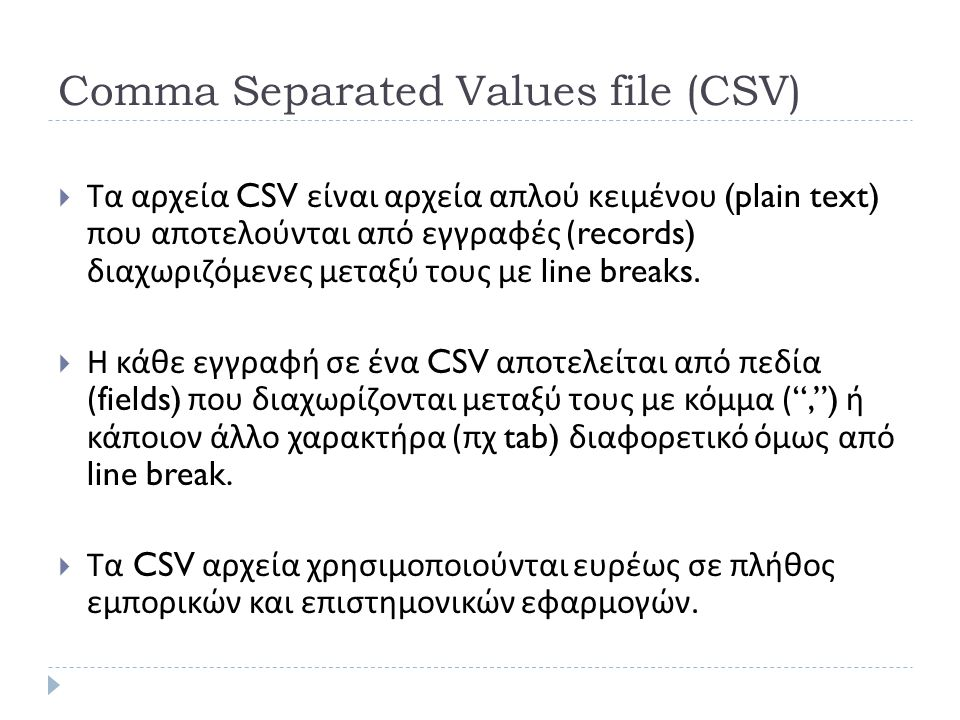 Comma Separated Values file (CSV)  Τα αρχεία CSV είναι αρχεία απλού κειμένου (plain text) που αποτελούνται από εγγραφές (records) διαχωριζόμενες μεταξύ τους με line breaks.