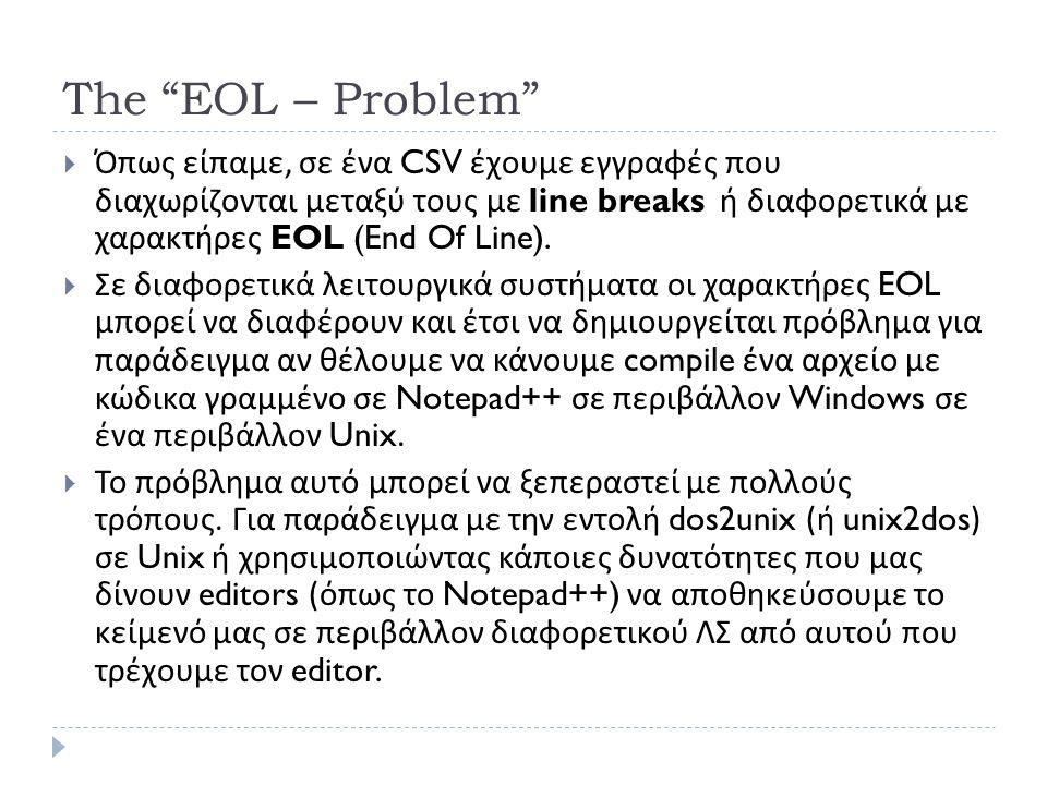 The EOL – Problem  Όπως είπαμε, σε ένα CSV έχουμε εγγραφές που διαχωρίζονται μεταξύ τους με line breaks ή διαφορετικά με χαρακτήρες EOL (End Of Line).