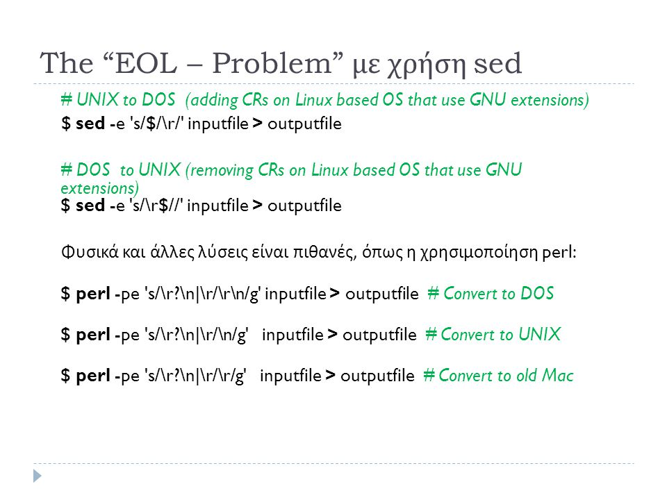 The EOL – Problem με χρήση sed # UNIX to DOS (adding CRs on Linux based OS that use GNU extensions) $ sed -e s/$/\r/ inputfile > outputfile # DOS to UNIX (removing CRs on Linux based OS that use GNU extensions) $ sed -e s/\r$// inputfile > outputfile Φυσικά και άλλες λύσεις είναι πιθανές, όπως η χρησιμοποίηση perl: $ perl -pe s/\r \n|\r/\r\n/g inputfile > outputfile # Convert to DOS $ perl -pe s/\r \n|\r/\n/g inputfile > outputfile # Convert to UNIX $ perl -pe s/\r \n|\r/\r/g inputfile > outputfile # Convert to old Mac