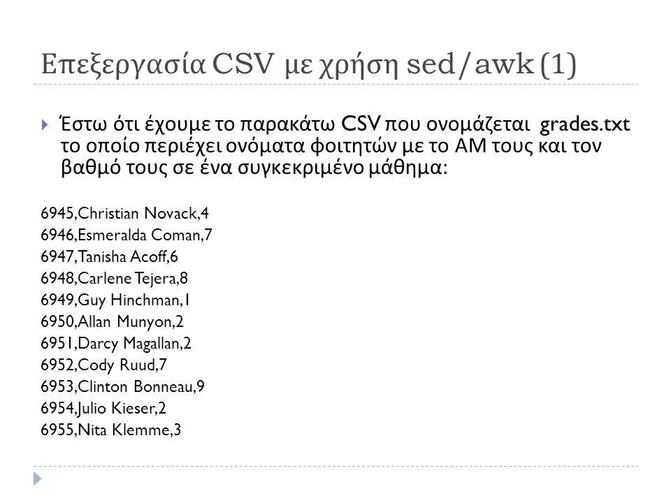 Επεξεργασία CSV με χρήση sed/awk (1)  Έστω ότι έχουμε το παρακάτω CSV που ονομάζεται grades.txt το οποίο περιέχει ονόματα φοιτητών με το ΑΜ τους και τον βαθμό τους σε ένα συγκεκριμένο μάθημα : 6945,Christian Novack,4 6946,Esmeralda Coman,7 6947,Tanisha Acoff,6 6948,Carlene Tejera,8 6949,Guy Hinchman,1 6950,Allan Munyon,2 6951,Darcy Magallan,2 6952,Cody Ruud,7 6953,Clinton Bonneau,9 6954,Julio Kieser,2 6955,Nita Klemme,3