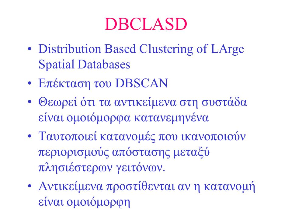 DBCLASD •Distribution Based Clustering of LArge Spatial Databases •Επέκταση του DBSCAN •Θεωρεί ότι τα αντικείμενα στη συστάδα είναι ομοιόμορφα κατανεμ