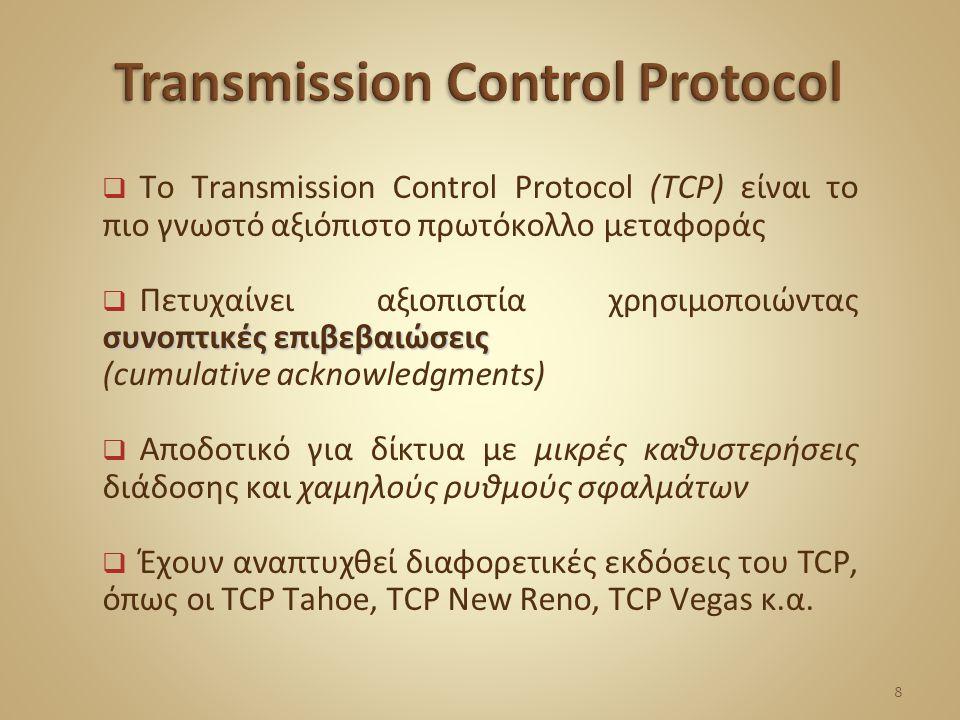 To Transmission Control Protocol (TCP) είναι το πιο γνωστό αξιόπιστο πρωτόκολλο μεταφοράς συνοπτικές επιβεβαιώσεις  Πετυχαίνει αξιοπιστία χρησιμοποιώντας συνοπτικές επιβεβαιώσεις (cumulative acknowledgments)  Αποδοτικό για δίκτυα με μικρές καθυστερήσεις διάδοσης και χαμηλούς ρυθμούς σφαλμάτων  Έχουν αναπτυχθεί διαφορετικές εκδόσεις του TCP, όπως οι TCP Tahoe, TCP New Reno, TCP Vegas κ.α.