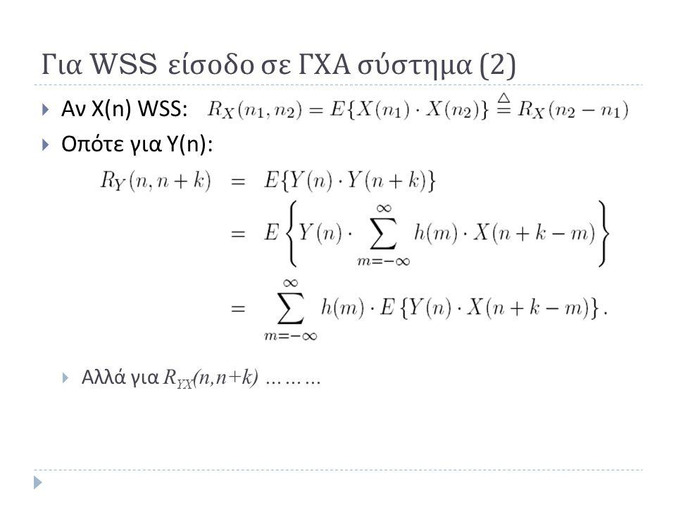 Για WSS είσοδο σε ΓΧΑ σύστημα (2)  Αν X(n) WSS:  Οπότε για Υ(n):  Αλλά για R YX (n,n+k) ………